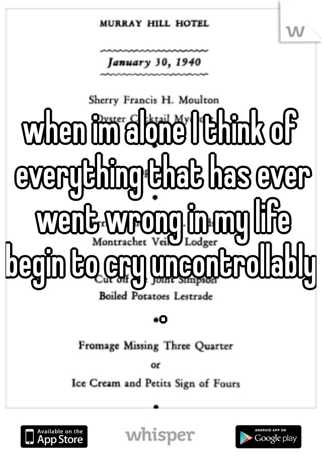 when im alone I think of everything that has ever went wrong in my life begin to cry uncontrollably. .