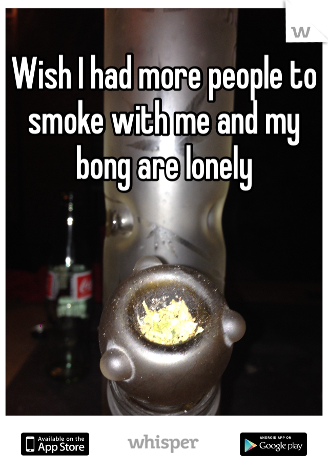 Wish I had more people to smoke with me and my bong are lonely