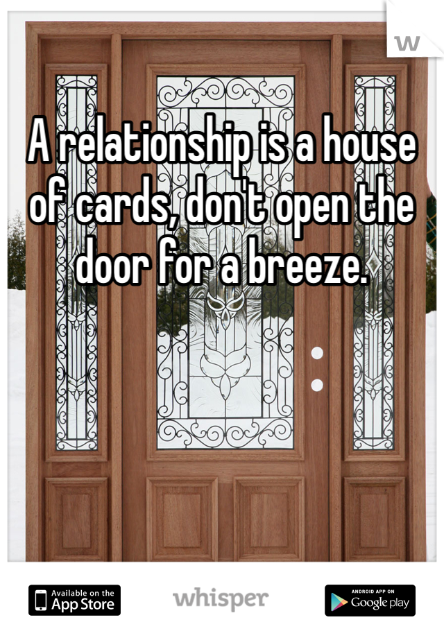 A relationship is a house of cards, don't open the door for a breeze.
