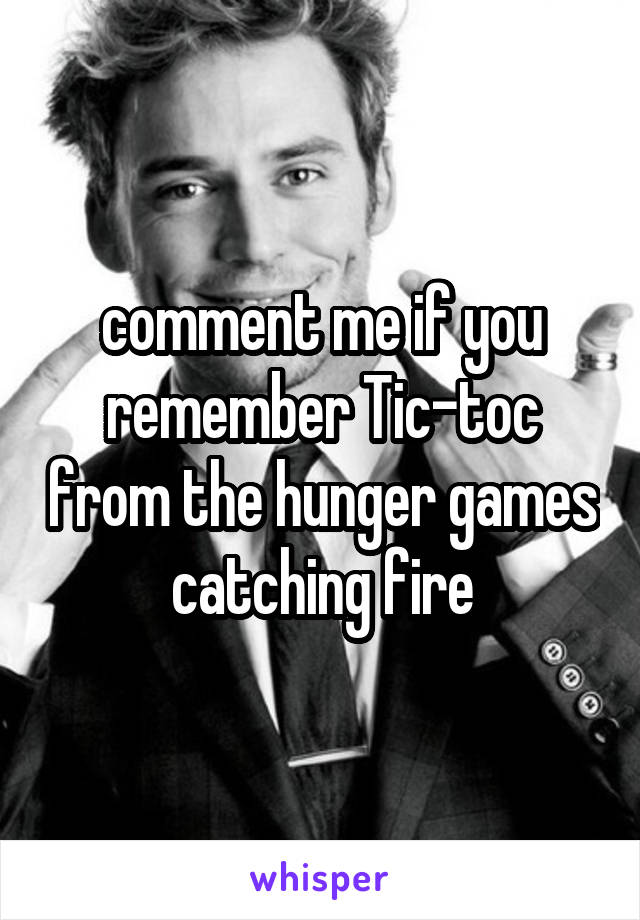 comment me if you remember Tic-toc from the hunger games catching fire