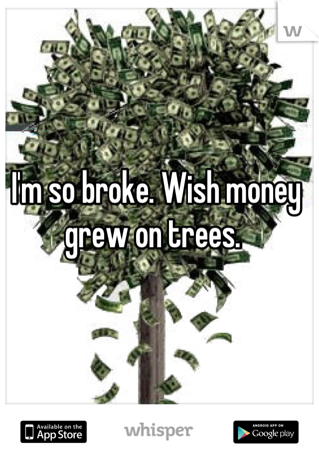 I'm so broke. Wish money grew on trees.