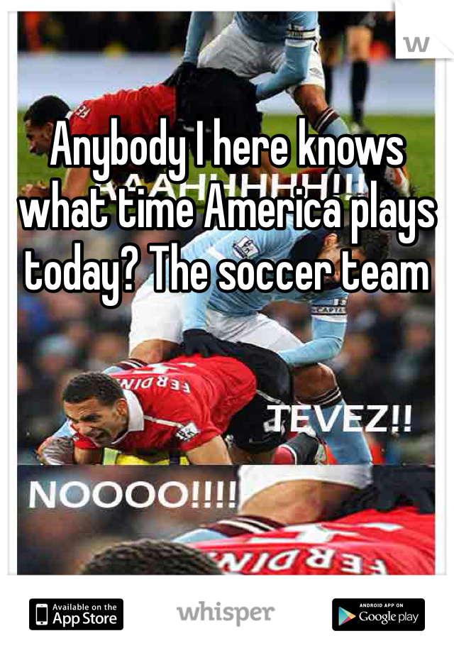 Anybody I here knows what time America plays today? The soccer team