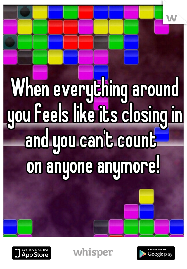 When everything around you feels like its closing in and you can't count  on anyone anymore!
