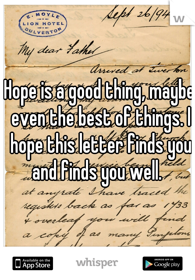 Hope is a good thing, maybe even the best of things. I hope this letter finds you and finds you well.