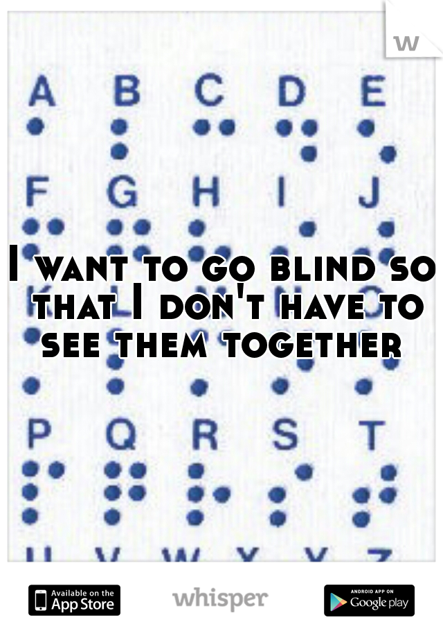 I want to go blind so that I don't have to see them together