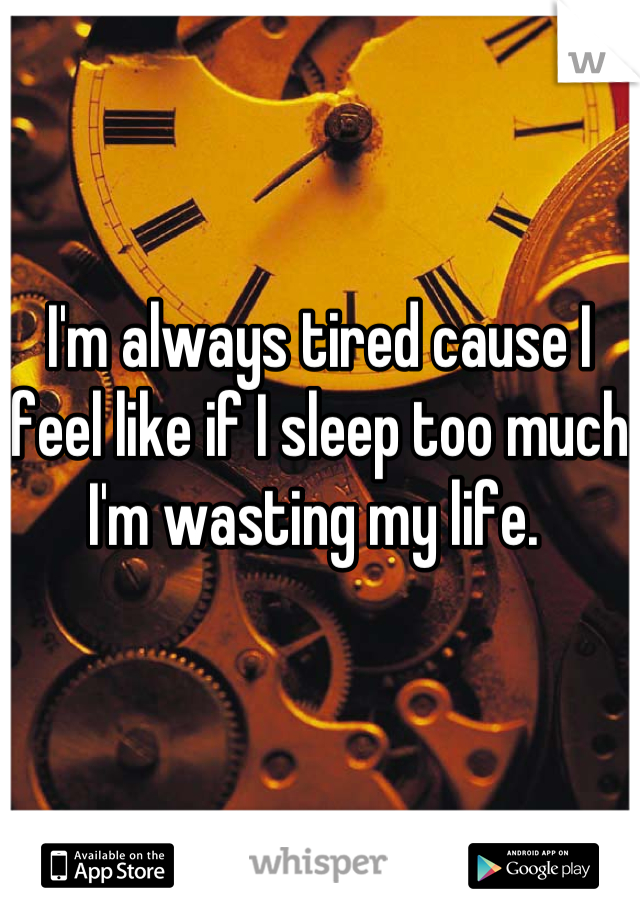 I'm always tired cause I feel like if I sleep too much I'm wasting my life.
