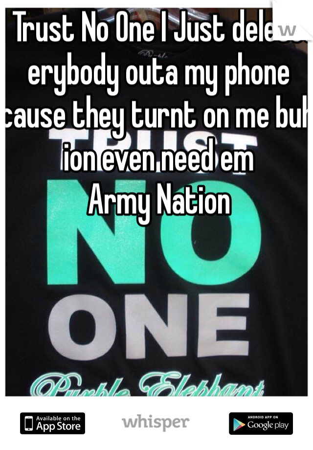 I Trust No One I Just deleted erybody outa my phone cause they turnt on me buh ion even need em  Army Nation