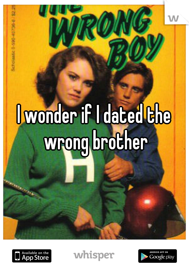 I wonder if I dated the wrong brother