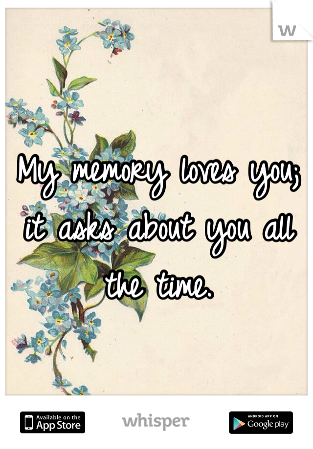 My memory loves you; it asks about you all the time.