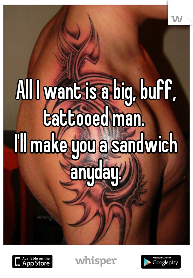 All I want is a big, buff, tattooed man.     I'll make you a sandwich anyday.