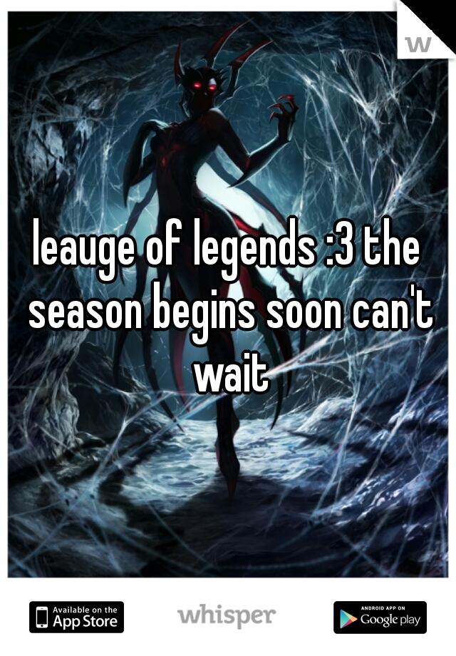 leauge of legends :3 the season begins soon can't wait