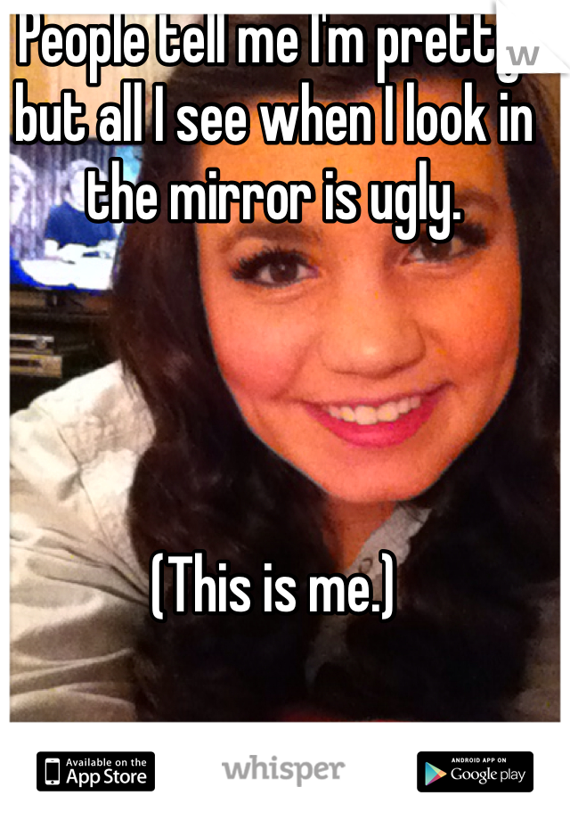 People tell me I'm pretty, but all I see when I look in the mirror is ugly.      (This is me.)