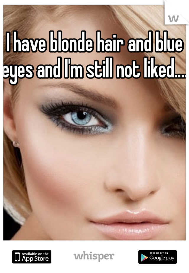 I have blonde hair and blue eyes and I'm still not liked....