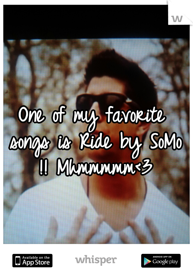 One of my favorite songs is Ride by SoMo !! Mhmmmmm<3