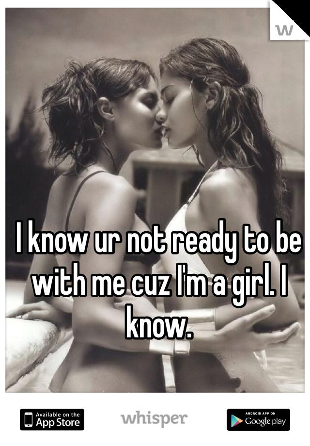 I know ur not ready to be with me cuz I'm a girl. I know.
