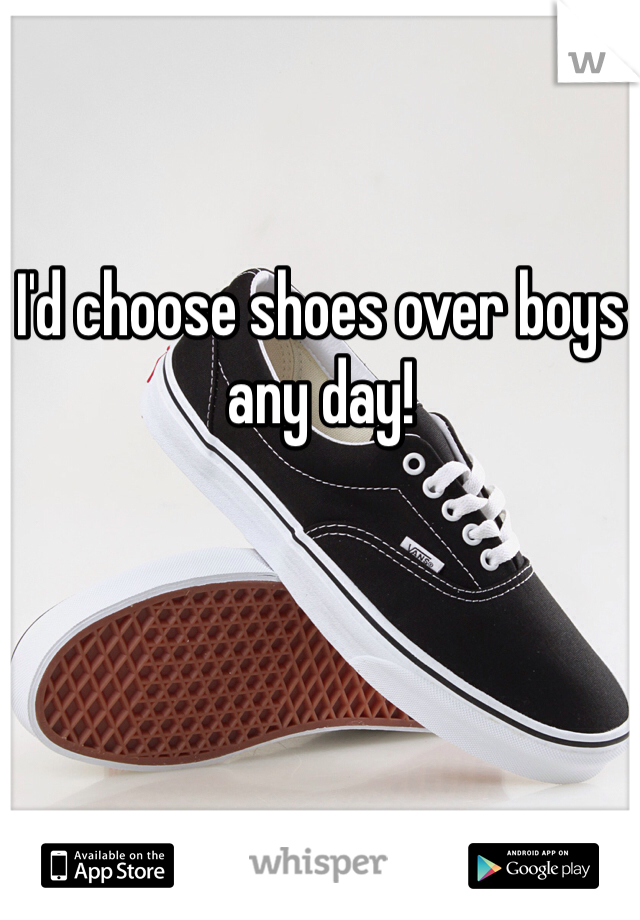 I'd choose shoes over boys any day!