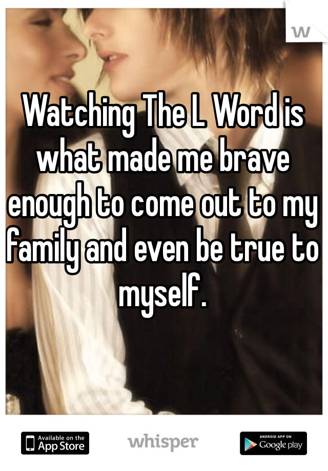 Watching The L Word is what made me brave enough to come out to my family and even be true to myself.