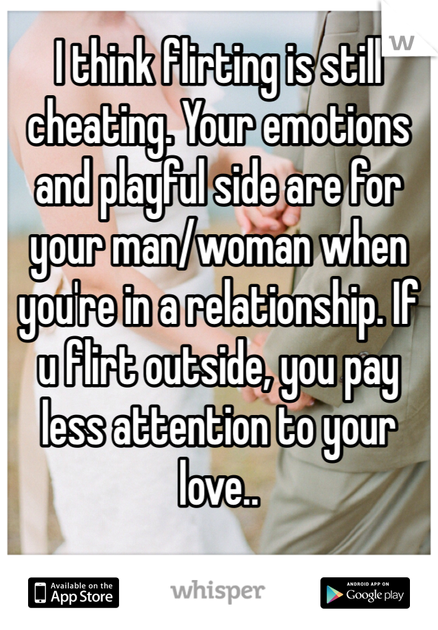 I think flirting is still cheating. Your emotions and playful side are for your man/woman when you're in a relationship. If u flirt outside, you pay less attention to your love..