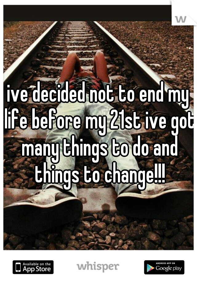 ive decided not to end my life before my 21st ive got many things to do and things to change!!!