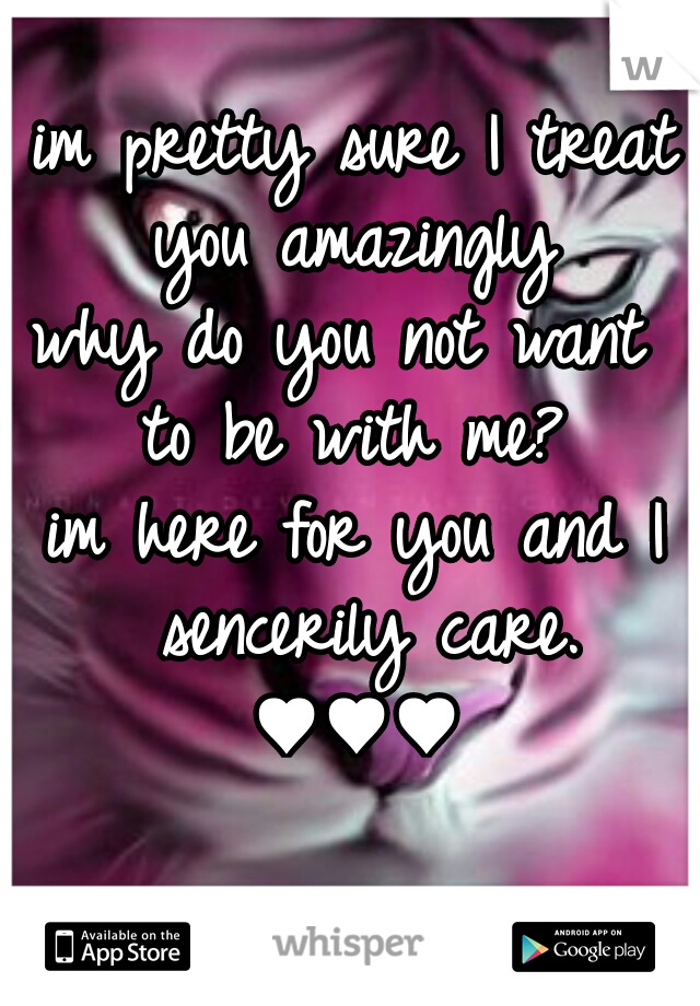 im pretty sure I treat you amazingly  why do you not want  to be with me?  im here for you and I sencerily care. ♥♥♥
