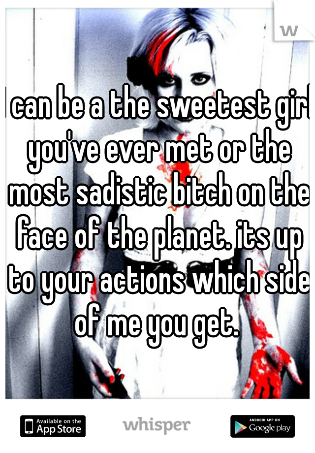 I can be a the sweetest girl you've ever met or the most sadistic bitch on the face of the planet. its up to your actions which side of me you get.
