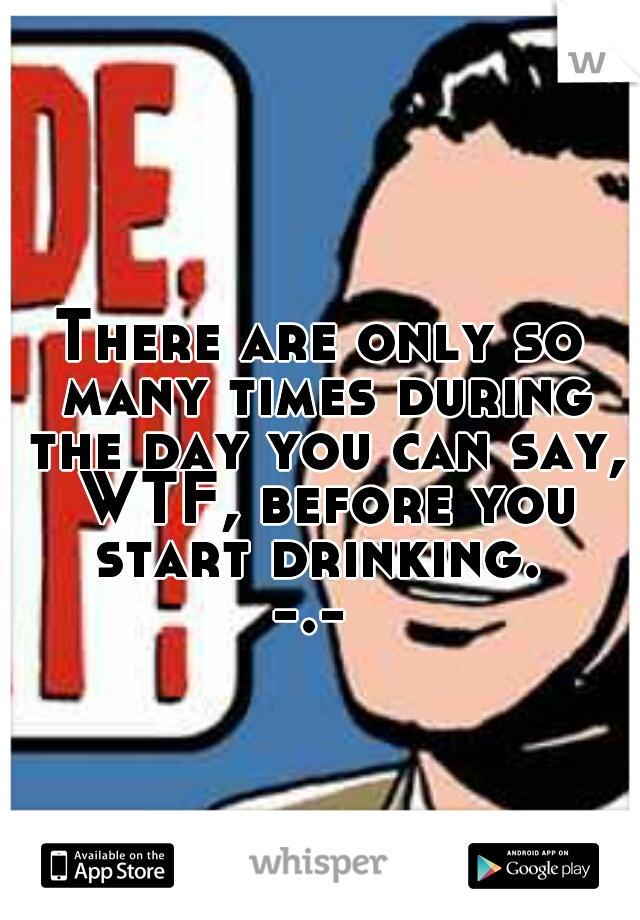 There are only so many times during the day you can say, WTF, before you start drinking.  -.-