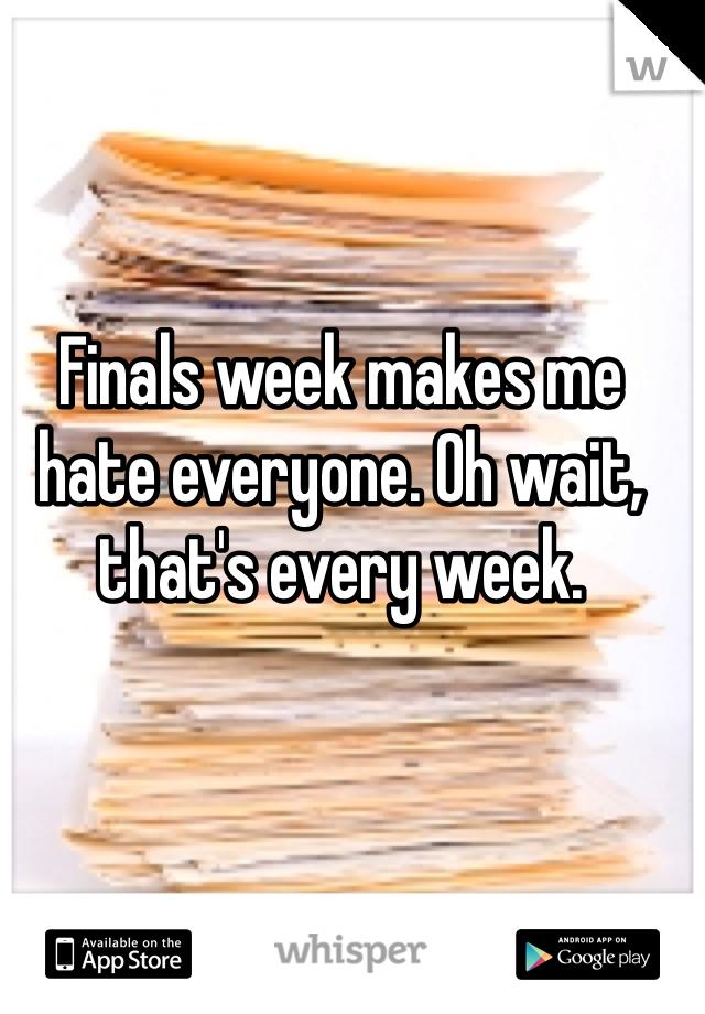 Finals week makes me hate everyone. Oh wait, that's every week.