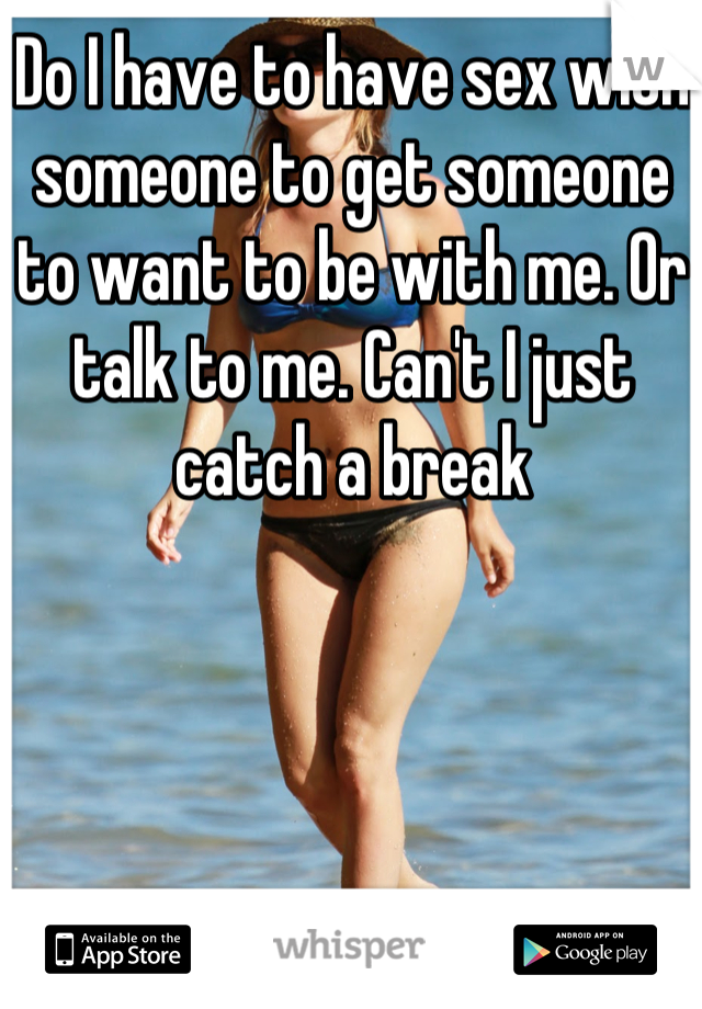 Do I have to have sex with someone to get someone to want to be with me. Or talk to me. Can't I just catch a break