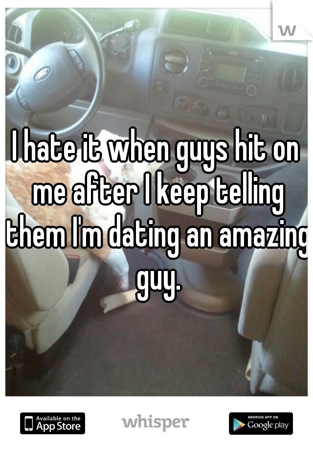 I hate it when guys hit on me after I keep telling them I'm dating an amazing guy.