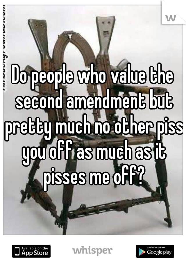 Do people who value the second amendment but pretty much no other piss you off as much as it pisses me off?