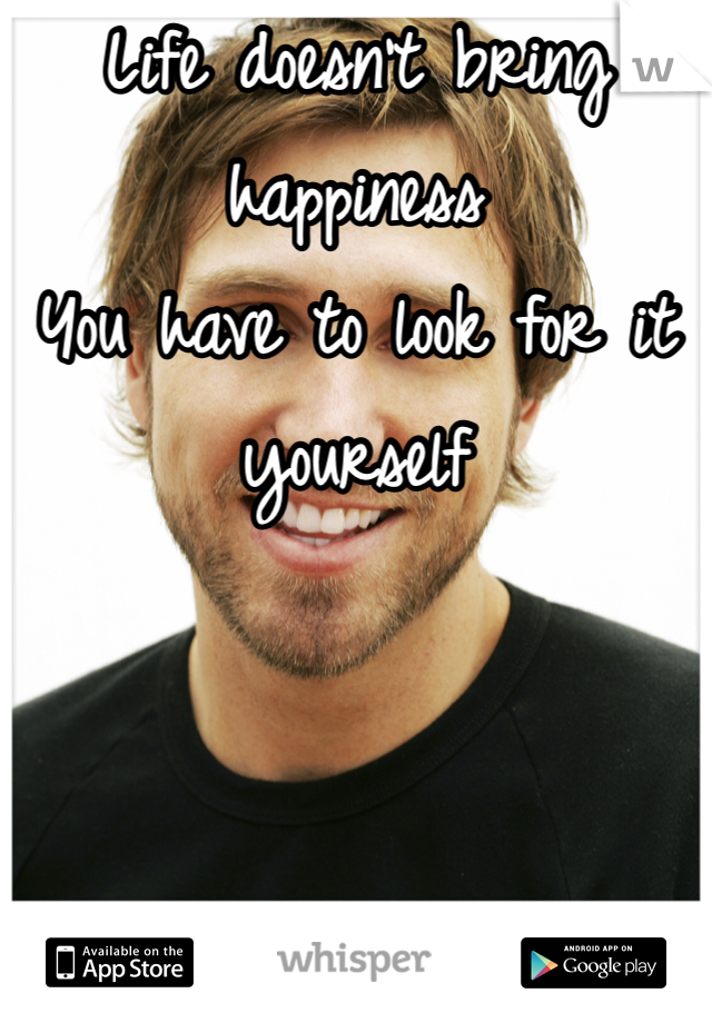 Life doesn't bring happiness You have to look for it yourself