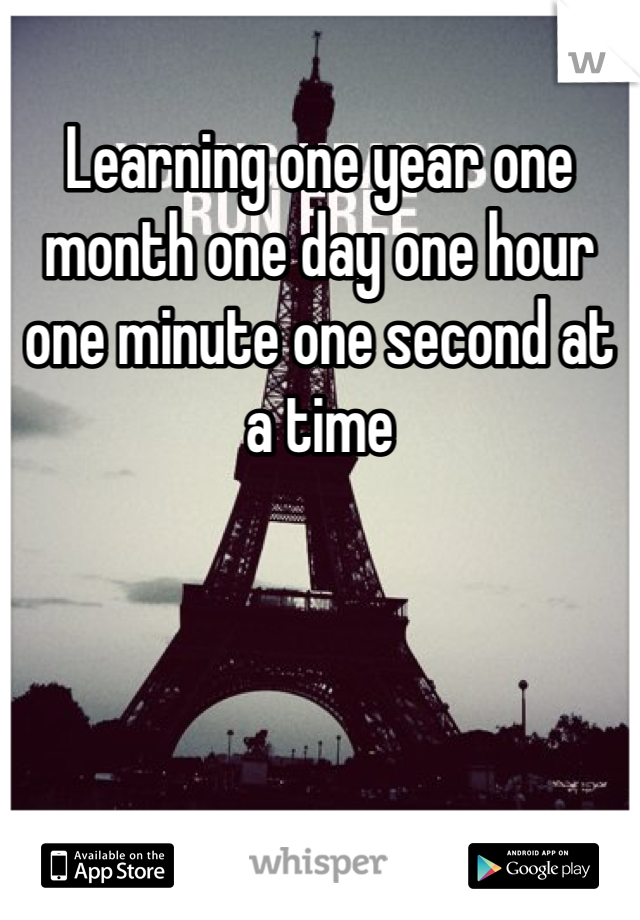 Learning one year one month one day one hour one minute one second at a time