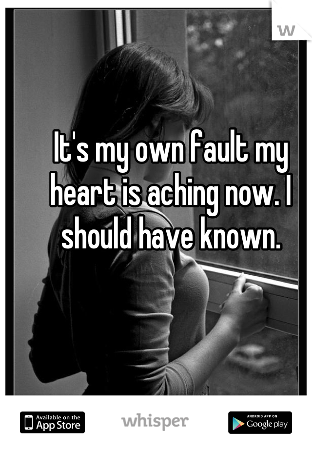 It's my own fault my heart is aching now. I should have known.
