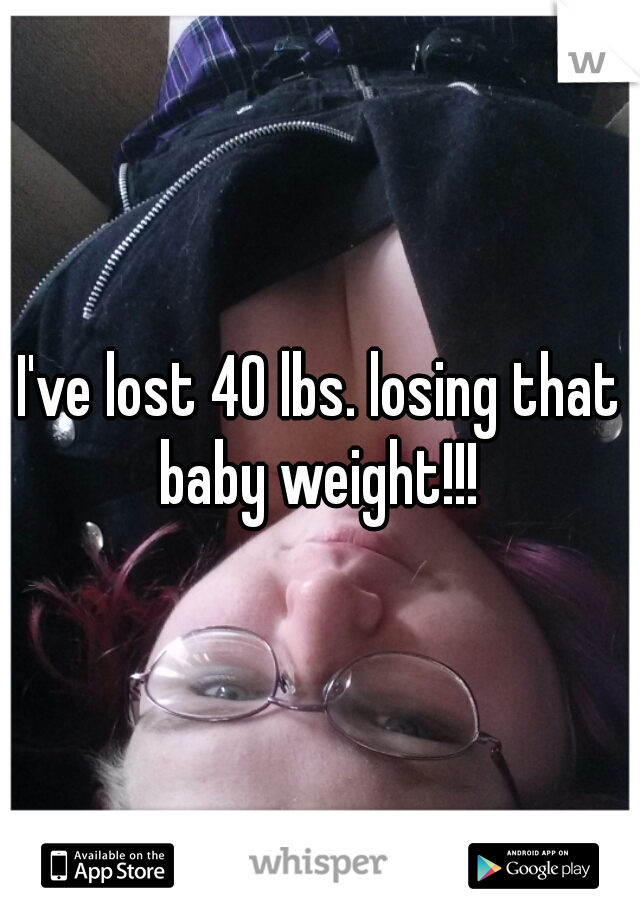 I've lost 40 lbs. losing that baby weight!!!