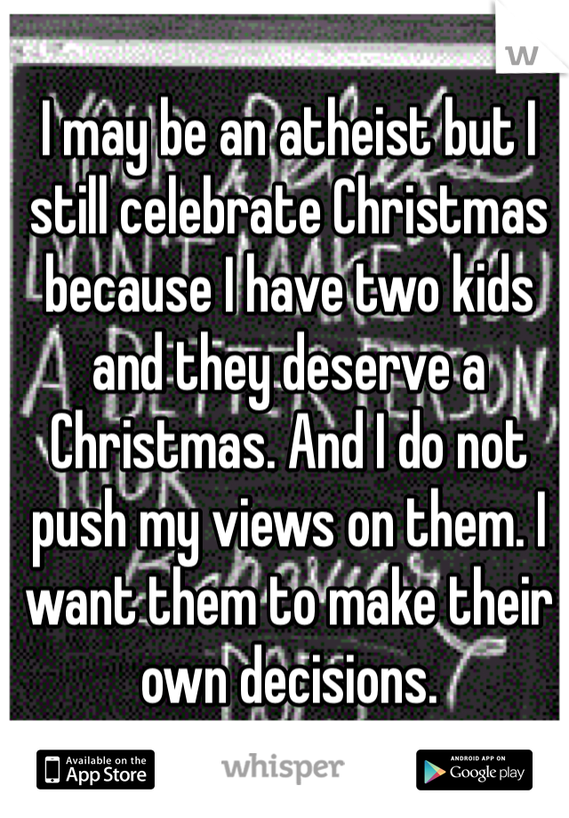 I may be an atheist but I still celebrate Christmas because I have two kids and they deserve a Christmas. And I do not push my views on them. I want them to make their own decisions.
