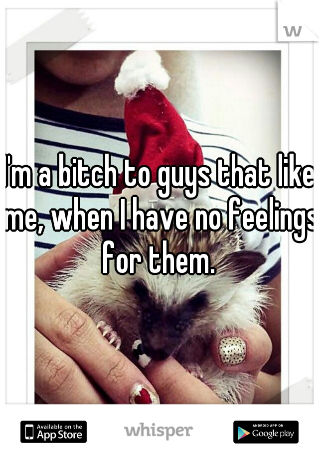 I'm a bitch to guys that like me, when I have no feelings for them.
