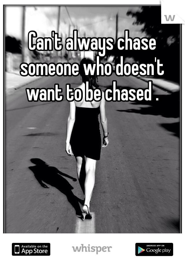 Can't always chase someone who doesn't want to be chased .