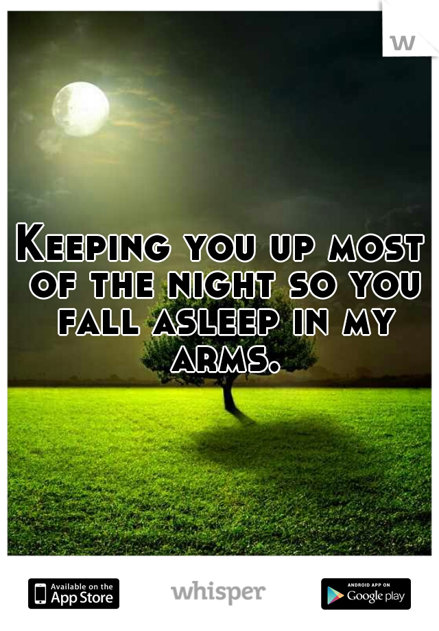 Keeping you up most of the night so you fall asleep in my arms.