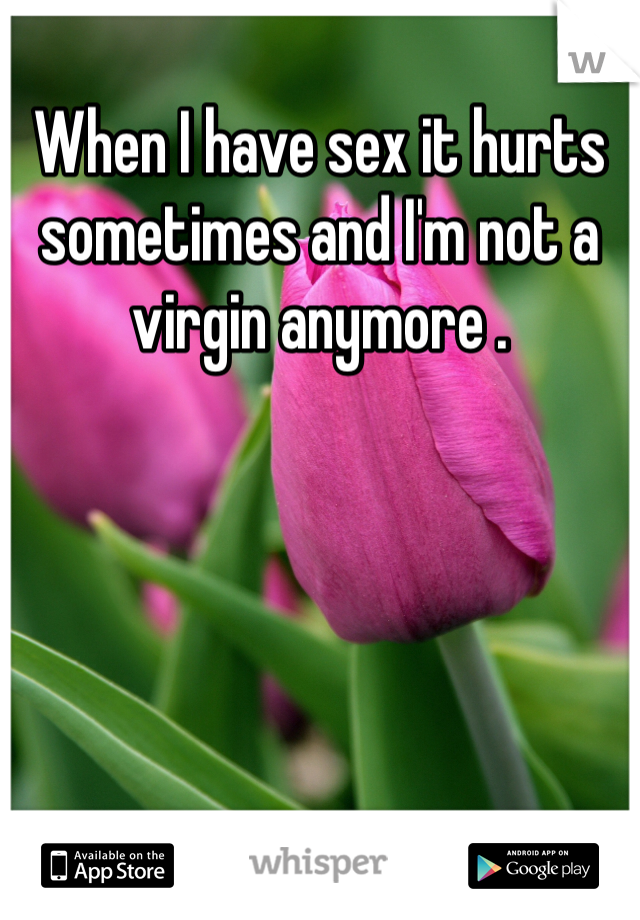 When I have sex it hurts sometimes and I'm not a virgin anymore .