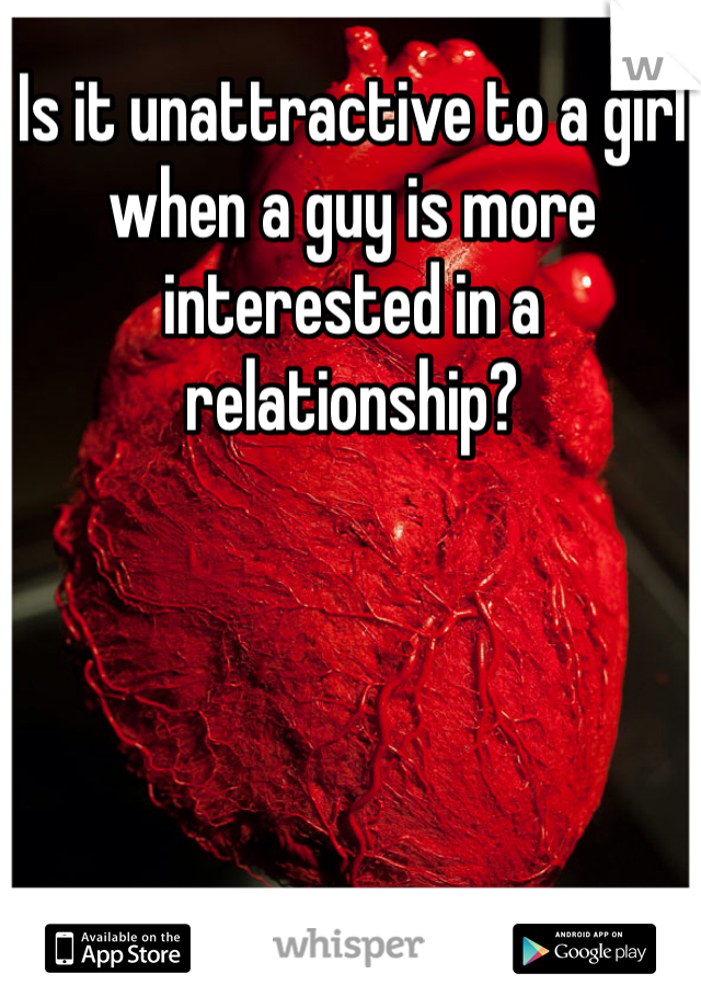 Is it unattractive to a girl when a guy is more interested in a relationship?