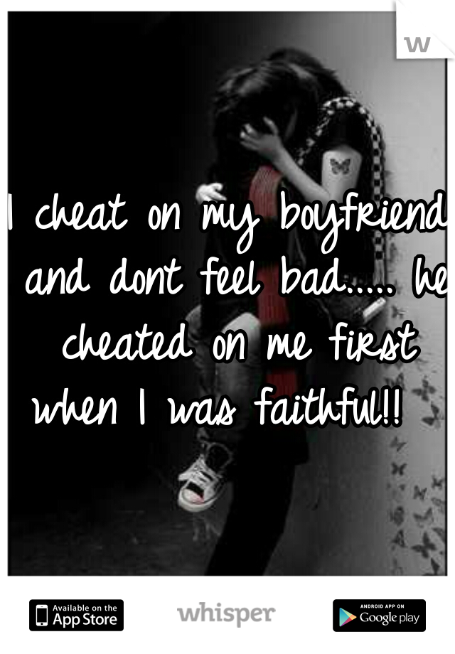 I cheat on my boyfriend and dont feel bad..... he cheated on me first when I was faithful!!
