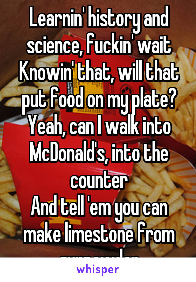 Learnin' history and science, fuckin' wait Knowin' that, will that put food on my plate? Yeah, can I walk into McDonald's, into the counter And tell 'em you can make limestone from gunpowder