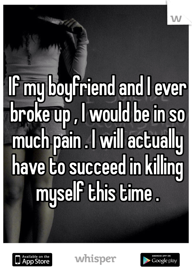 If my boyfriend and I ever broke up , I would be in so much pain . I will actually have to succeed in killing myself this time .