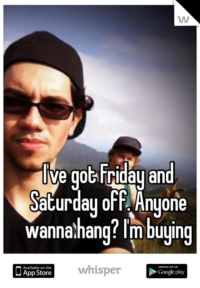 I've got Friday and Saturday off. Anyone wanna hang? I'm buying