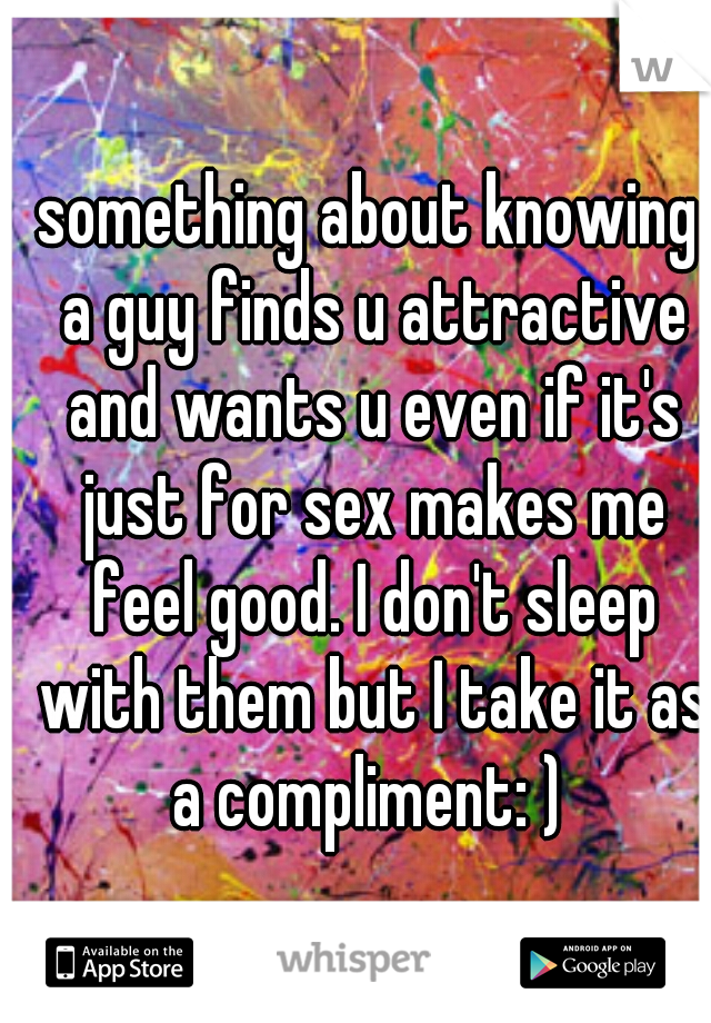 something about knowing a guy finds u attractive and wants u even if it's just for sex makes me feel good. I don't sleep with them but I take it as a compliment: )