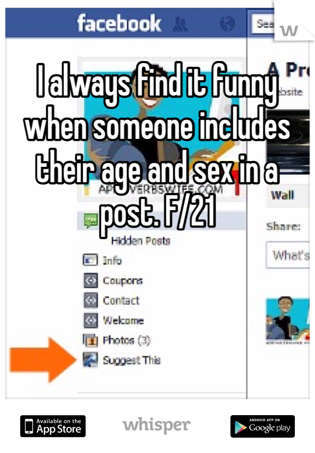 I always find it funny when someone includes their age and sex in a post. F/21