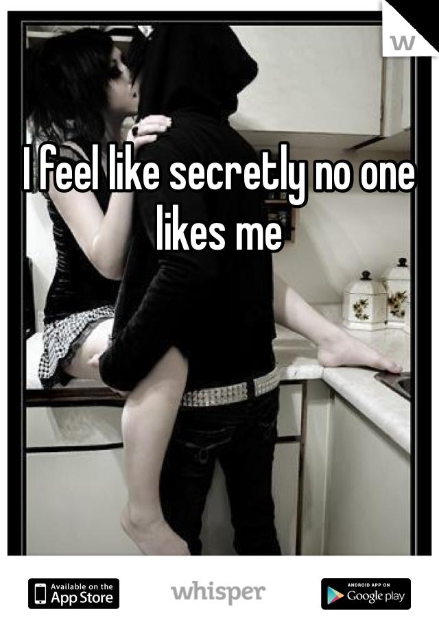 I feel like secretly no one likes me
