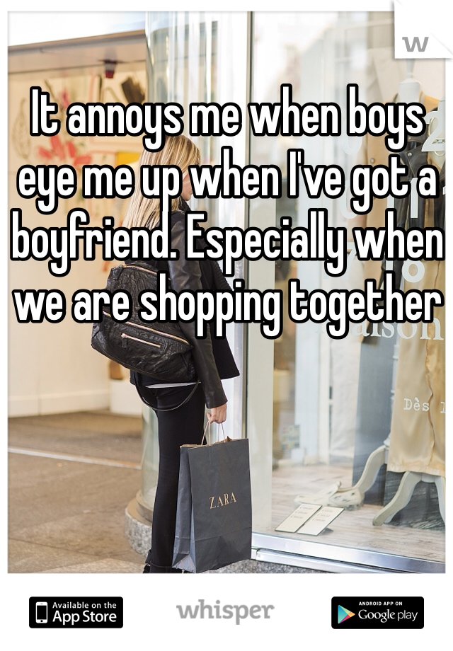 It annoys me when boys eye me up when I've got a boyfriend. Especially when we are shopping together