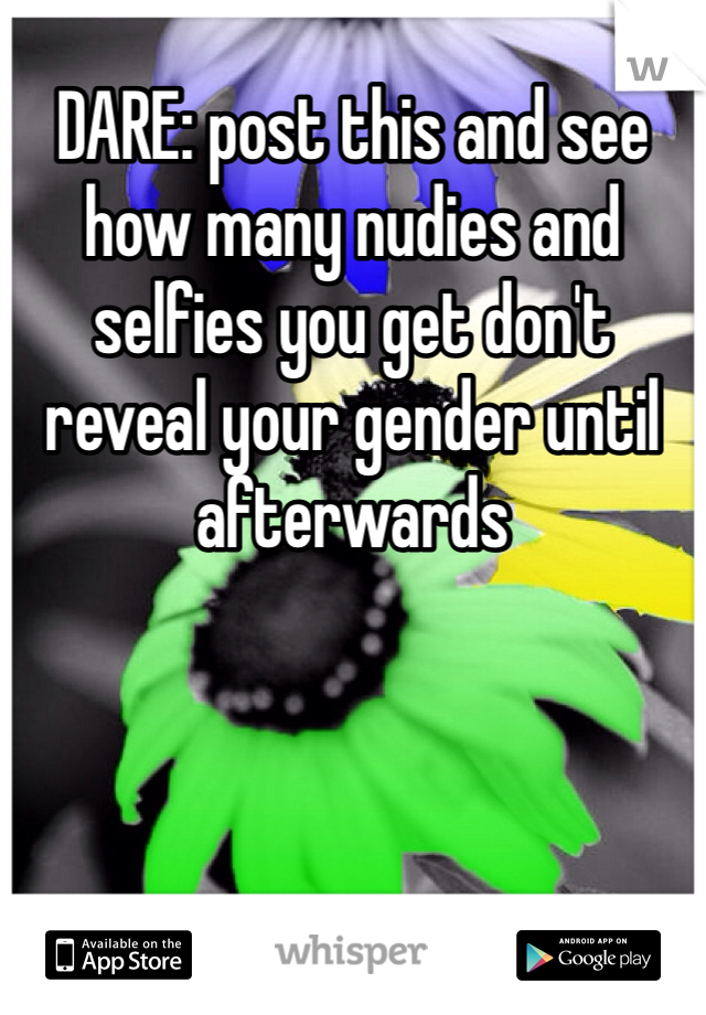DARE: post this and see how many nudies and selfies you get don't reveal your gender until afterwards