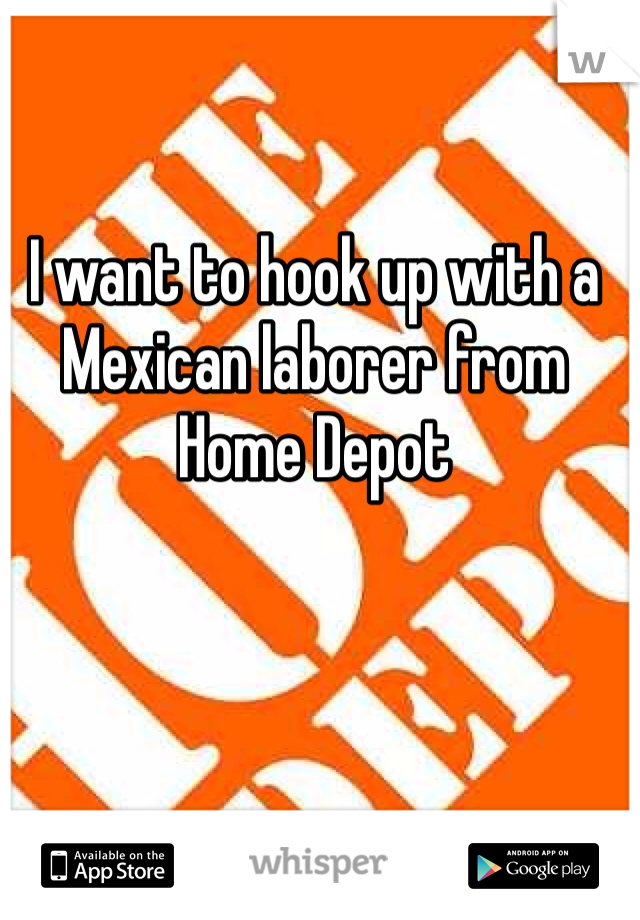 I want to hook up with a Mexican laborer from Home Depot